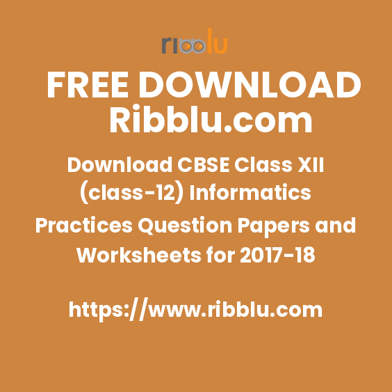 Download CBSE Class XII (class-12) Informatics Practices Question Papers and Worksheets for 2017-18